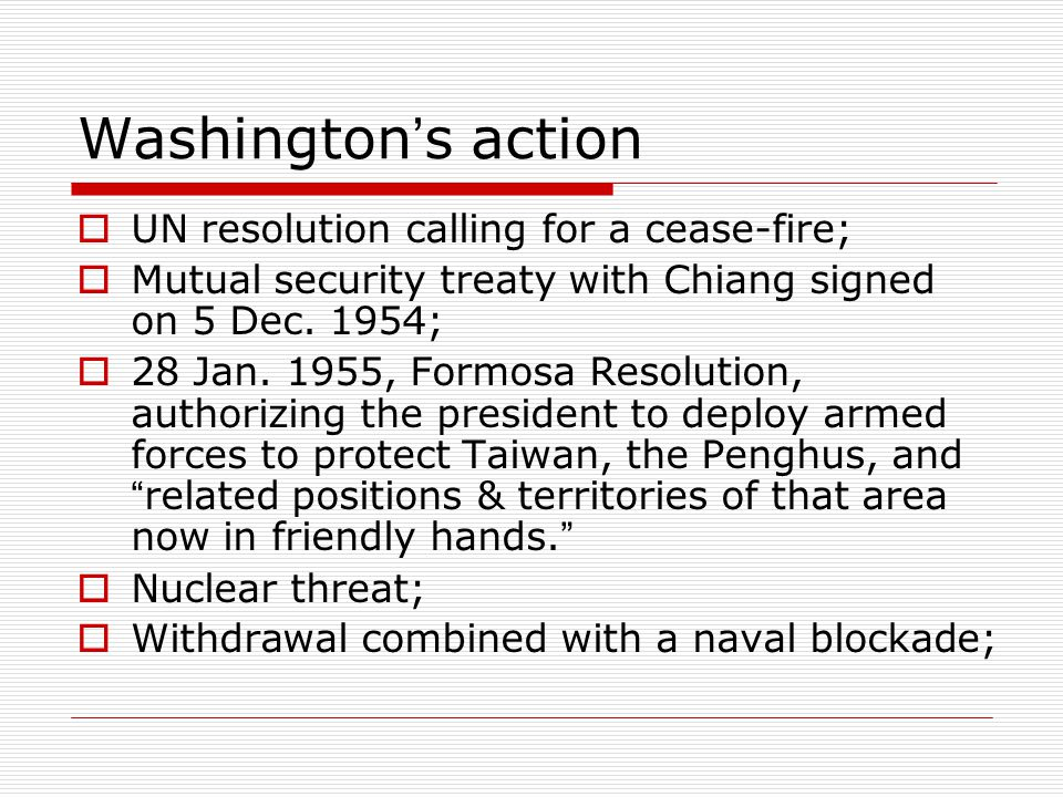 Washington ' s action  UN resolution calling for a cease-fire;  Mutual security treaty with Chiang signed on 5 Dec.