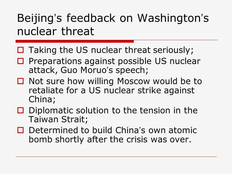 Beijing ' s feedback on Washington ' s nuclear threat  Taking the US nuclear threat seriously;  Preparations against possible US nuclear attack, Guo Moruo ' s speech;  Not sure how willing Moscow would be to retaliate for a US nuclear strike against China;  Diplomatic solution to the tension in the Taiwan Strait;  Determined to build China ' s own atomic bomb shortly after the crisis was over.
