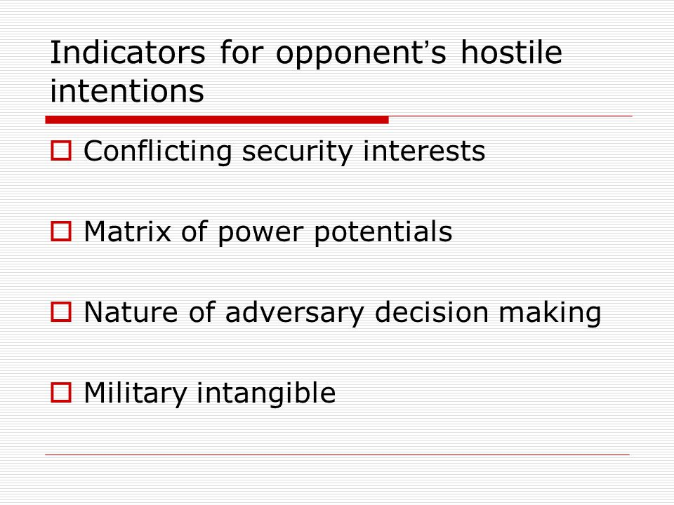 Indicators for opponent ' s hostile intentions  Conflicting security interests  Matrix of power potentials  Nature of adversary decision making  Military intangible