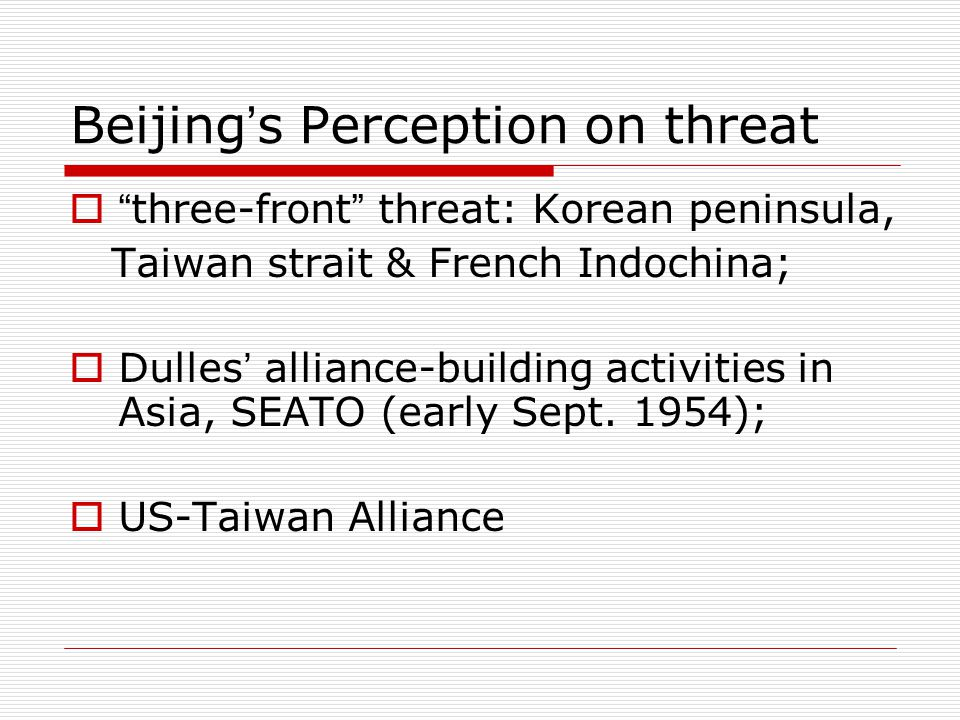Beijing ' s Perception on threat  three-front threat: Korean peninsula, Taiwan strait & French Indochina;  Dulles ' alliance-building activities in Asia, SEATO (early Sept.