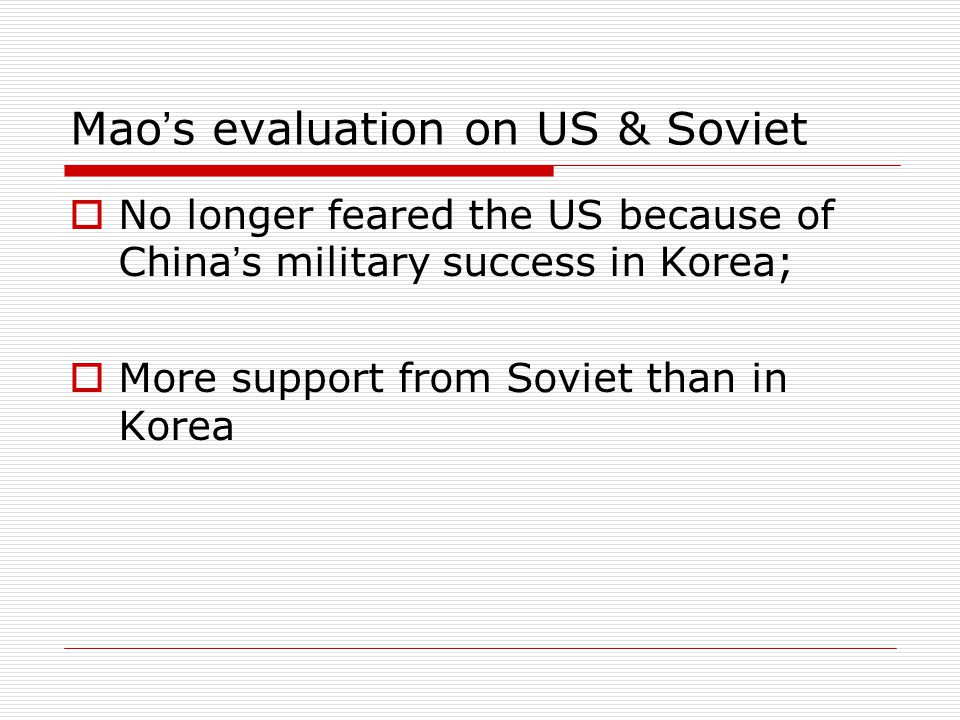 Mao ' s evaluation on US & Soviet  No longer feared the US because of China ' s military success in Korea;  More support from Soviet than in Korea
