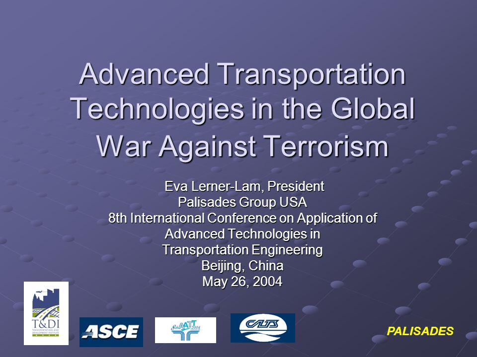 Advanced Transportation Technologies in the Global War Against Terrorism Eva Lerner-Lam, President Eva Lerner-Lam, President Palisades Group USA 8th I