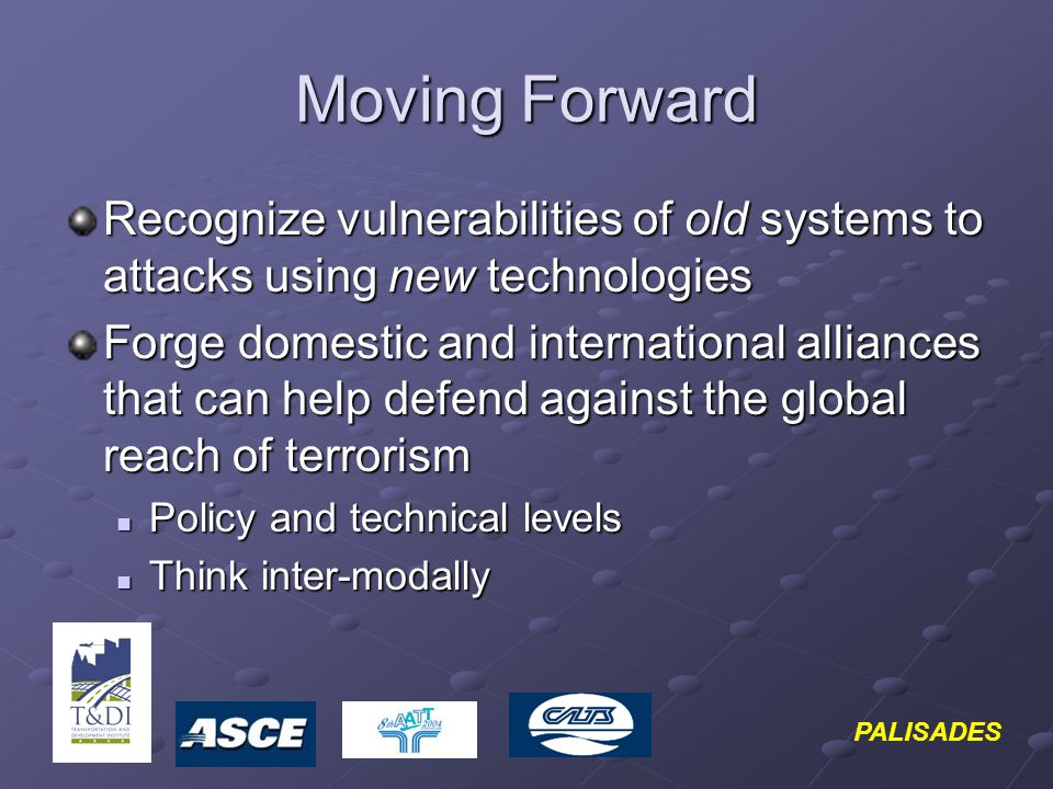 PALISADES Moving Forward Recognize vulnerabilities of old systems to attacks using new technologies Forge domestic and international alliances that can help defend against the global reach of terrorism Policy and technical levels Policy and technical levels Think inter-modally Think inter-modally