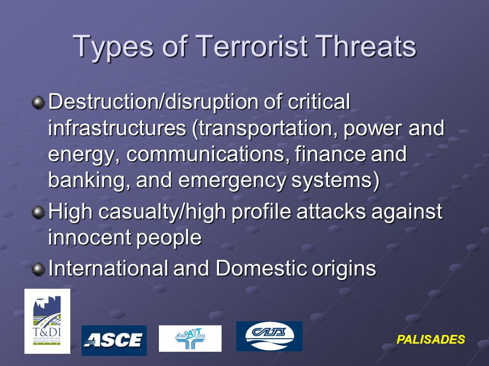 PALISADES Types of Terrorist Threats Destruction/disruption of critical infrastructures (transportation, power and energy, communications, finance and banking, and emergency systems) High casualty/high profile attacks against innocent people International and Domestic origins