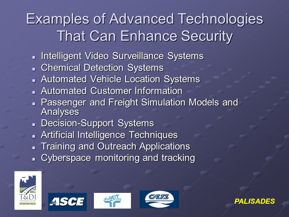 PALISADES Examples of Advanced Technologies That Can Enhance Security Intelligent Video Surveillance Systems Intelligent Video Surveillance Systems Chemical Detection Systems Chemical Detection Systems Automated Vehicle Location Systems Automated Vehicle Location Systems Automated Customer Information Automated Customer Information Passenger and Freight Simulation Models and Analyses Passenger and Freight Simulation Models and Analyses Decision-Support Systems Decision-Support Systems Artificial Intelligence Techniques Artificial Intelligence Techniques Training and Outreach Applications Training and Outreach Applications Cyberspace monitoring and tracking Cyberspace monitoring and tracking