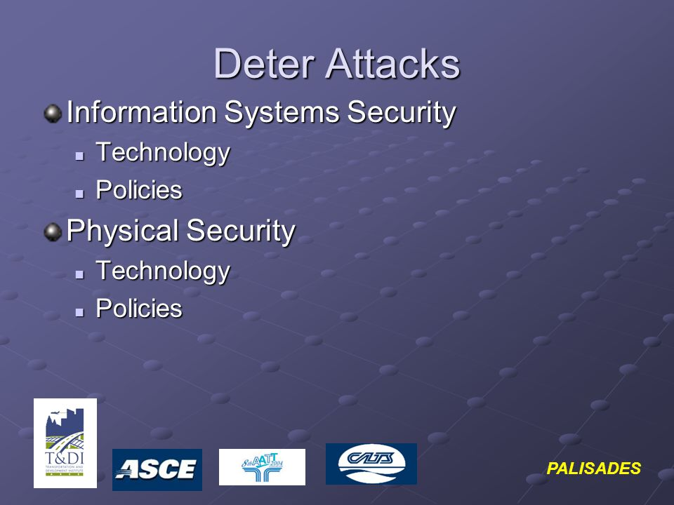 PALISADES Deter Attacks Information Systems Security Technology Technology Policies Policies Physical Security Technology Technology Policies Policies