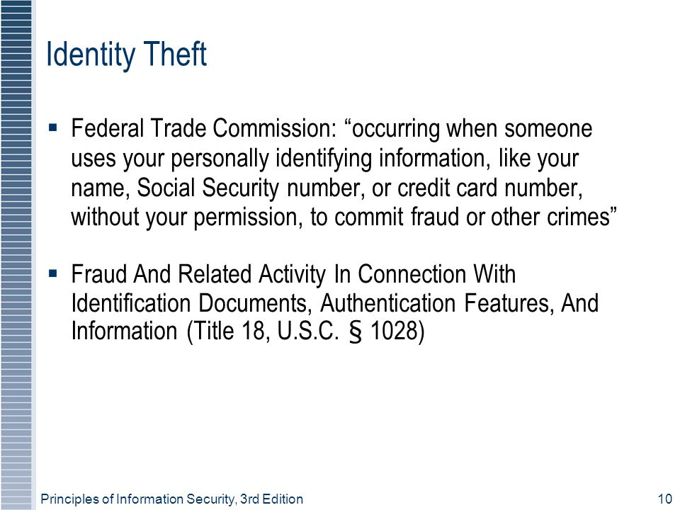 Principles of Information Security, 3rd Edition10 Identity Theft  Federal Trade Commission: occurring when someone uses your personally identifying information, like your name, Social Security number, or credit card number, without your permission, to commit fraud or other crimes  Fraud And Related Activity In Connection With Identification Documents, Authentication Features, And Information (Title 18, U.S.C.
