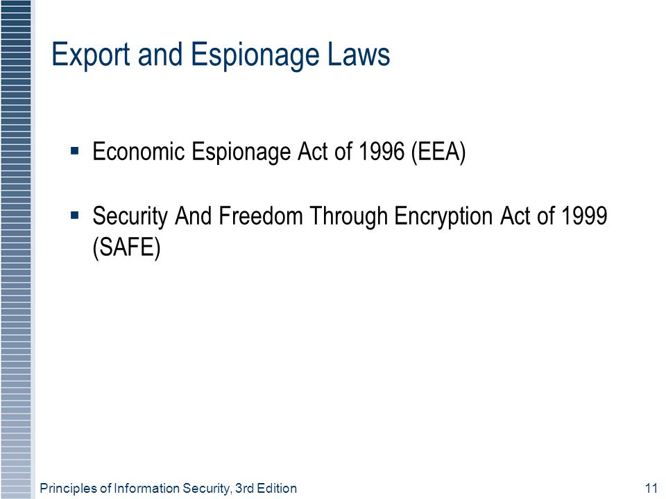 Principles of Information Security, 3rd Edition11 Export and Espionage Laws  Economic Espionage Act of 1996 (EEA) ‏  Security And Freedom Through Encryption Act of 1999 (SAFE) ‏