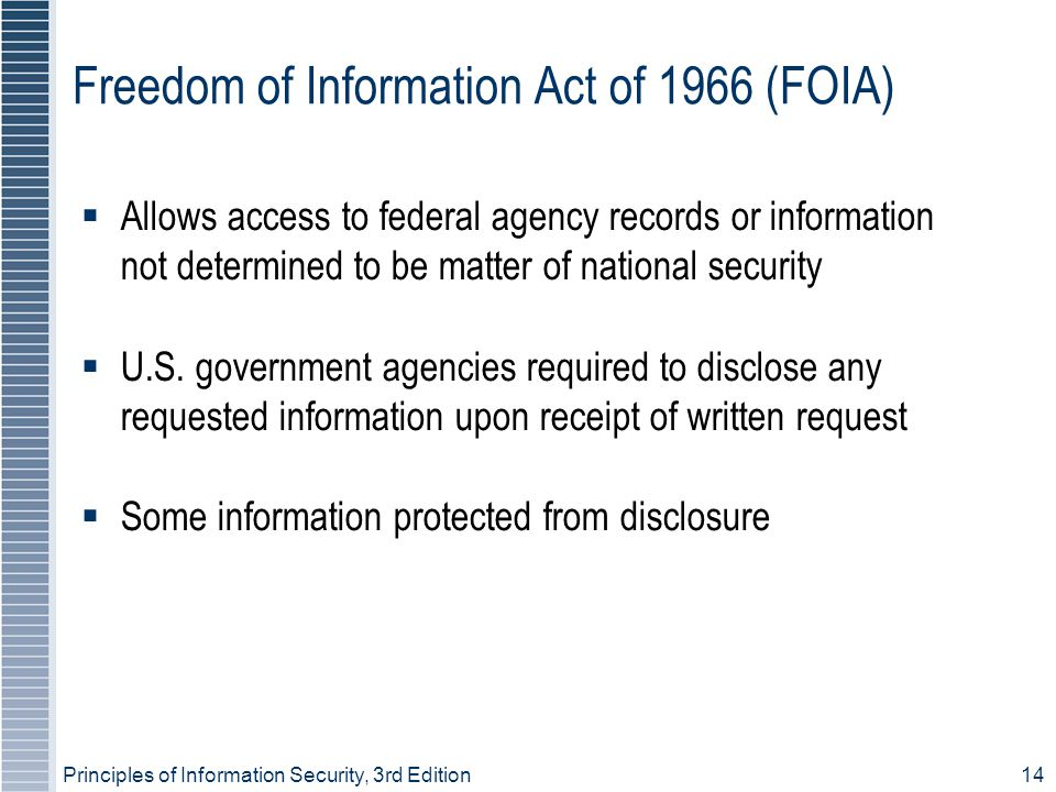 Principles of Information Security, 3rd Edition14 Freedom of Information Act of 1966 (FOIA)  Allows access to federal agency records or information not determined to be matter of national security  U.S.