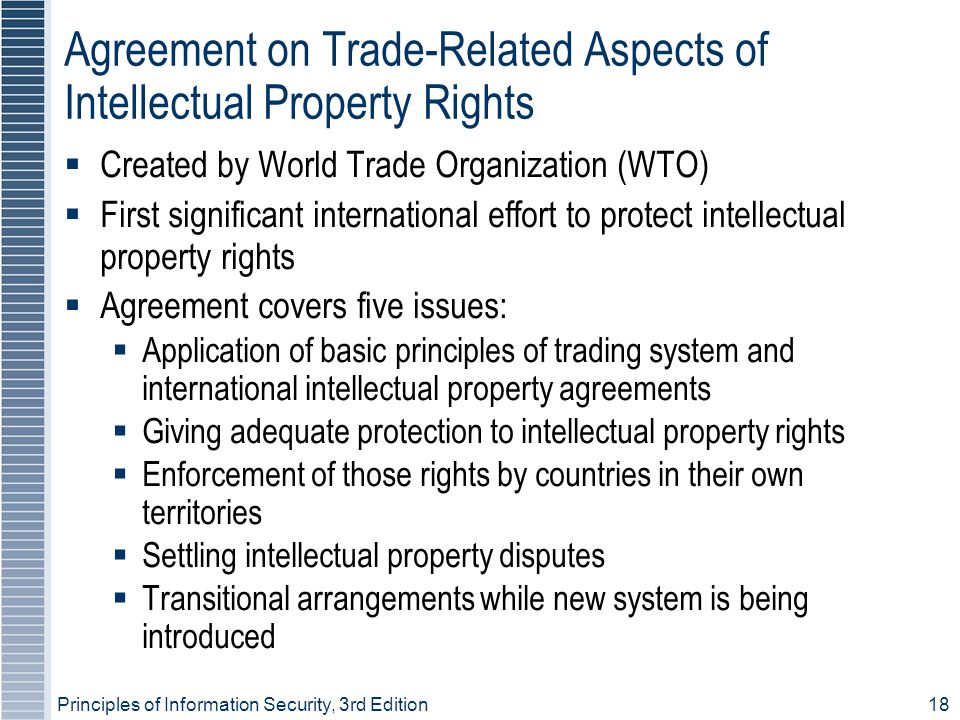 Principles of Information Security, 3rd Edition18 Agreement on Trade-Related Aspects of Intellectual Property Rights  Created by World Trade Organization (WTO)  First significant international effort to protect intellectual property rights  Agreement covers five issues:  Application of basic principles of trading system and international intellectual property agreements  Giving adequate protection to intellectual property rights  Enforcement of those rights by countries in their own territories  Settling intellectual property disputes  Transitional arrangements while new system is being introduced