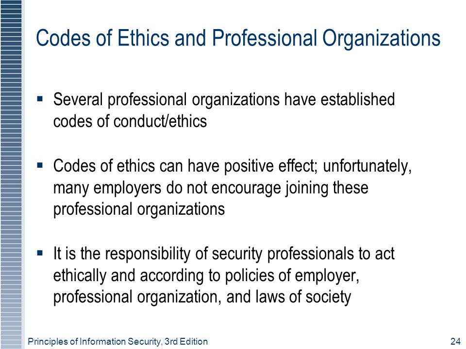 Principles of Information Security, 3rd Edition24 Codes of Ethics and Professional Organizations  Several professional organizations have established codes of conduct/ethics  Codes of ethics can have positive effect; unfortunately, many employers do not encourage joining these professional organizations  It is the responsibility of security professionals to act ethically and according to policies of employer, professional organization, and laws of society