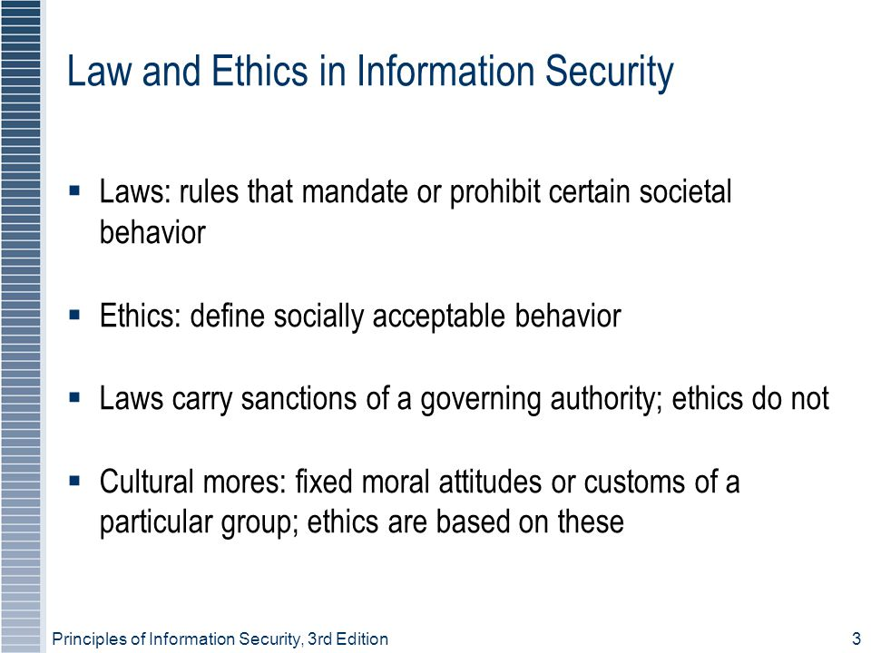 Principles of Information Security, 3rd Edition3 Law and Ethics in Information Security  Laws: rules that mandate or prohibit certain societal behavior  Ethics: define socially acceptable behavior  Laws carry sanctions of a governing authority; ethics do not  Cultural mores: fixed moral attitudes or customs of a particular group; ethics are based on these