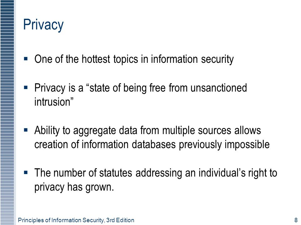 Principles of Information Security, 3rd Edition8 Privacy  One of the hottest topics in information security  Privacy is a state of being free from unsanctioned intrusion  Ability to aggregate data from multiple sources allows creation of information databases previously impossible  The number of statutes addressing an individual's right to privacy has grown.