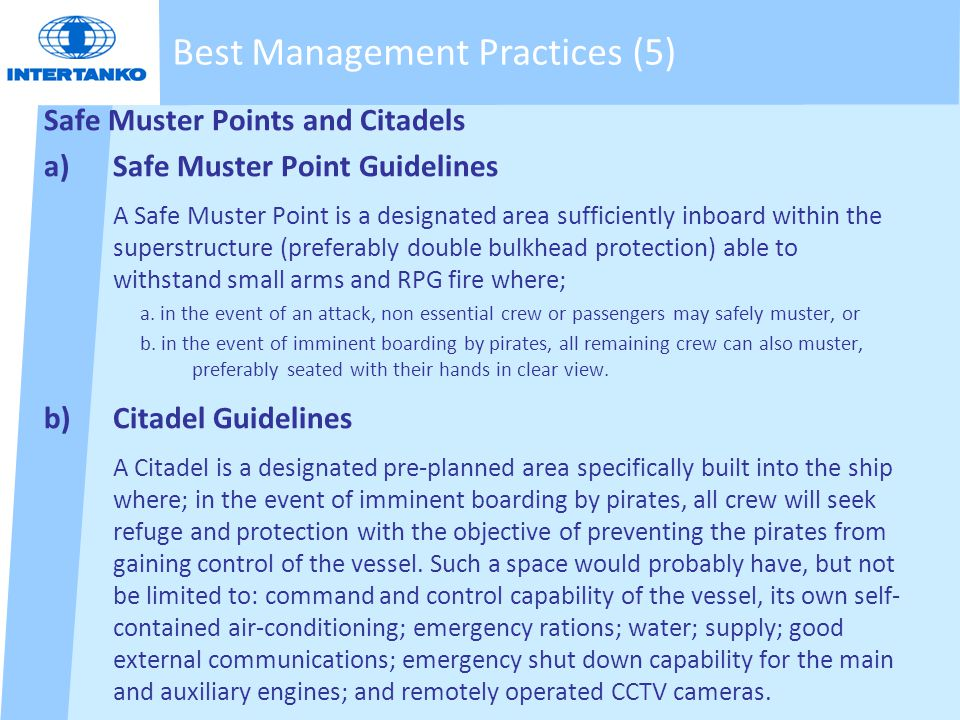 Safe Muster Points and Citadels a)Safe Muster Point Guidelines A Safe Muster Point is a designated area sufficiently inboard within the superstructure (preferably double bulkhead protection) able to withstand small arms and RPG fire where; a.