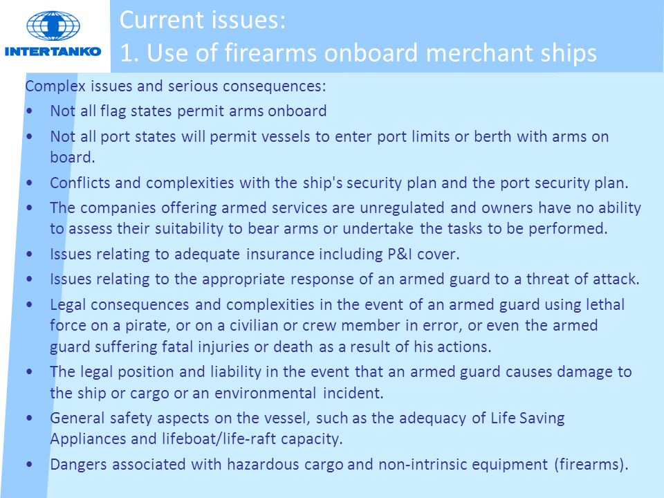 Current issues: 1. Use of firearms onboard merchant ships Complex issues and serious consequences: Not all flag states permit arms onboard Not all por