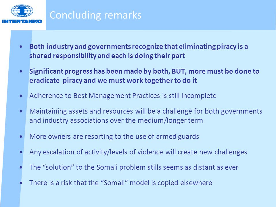 Concluding remarks Both industry and governments recognize that eliminating piracy is a shared responsibility and each is doing their part Significant progress has been made by both, BUT, more must be done to eradicate piracy and we must work together to do it Adherence to Best Management Practices is still incomplete Maintaining assets and resources will be a challenge for both governments and industry associations over the medium/longer term More owners are resorting to the use of armed guards Any escalation of activity/levels of violence will create new challenges The solution to the Somali problem stills seems as distant as ever There is a risk that the Somali model is copied elsewhere