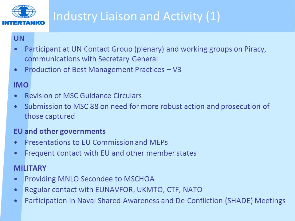 Industry Liaison and Activity (1) UN Participant at UN Contact Group (plenary) and working groups on Piracy, communications with Secretary General Production of Best Management Practices – V3 IMO Revision of MSC Guidance Circulars Submission to MSC 88 on need for more robust action and prosecution of those captured EU and other governments Presentations to EU Commission and MEPs Frequent contact with EU and other member states MILITARY Providing MNLO Secondee to MSCHOA Regular contact with EUNAVFOR, UKMTO, CTF, NATO Participation in Naval Shared Awareness and De-Confliction (SHADE) Meetings