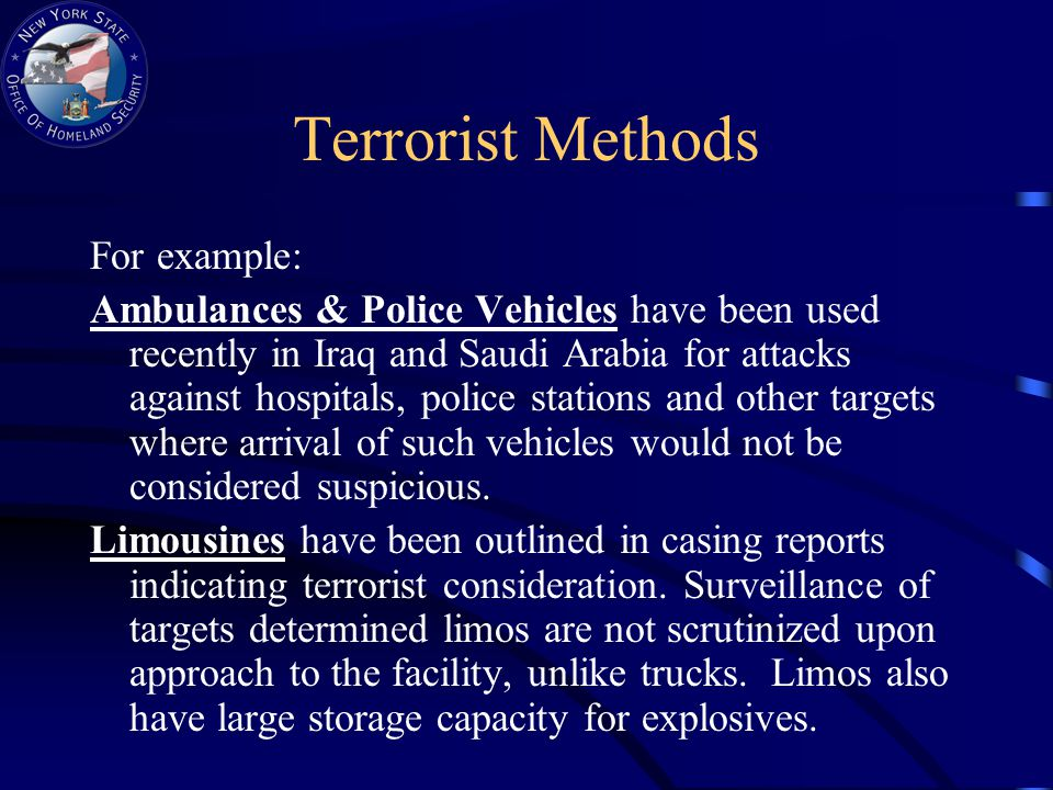Terrorist Methods For example: Ambulances & Police Vehicles have been used recently in Iraq and Saudi Arabia for attacks against hospitals, police stations and other targets where arrival of such vehicles would not be considered suspicious.