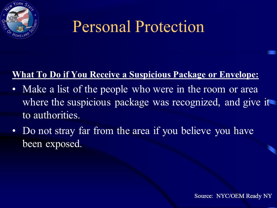 Personal Protection What To Do if You Receive a Suspicious Package or Envelope: Make a list of the people who were in the room or area where the suspicious package was recognized, and give it to authorities.
