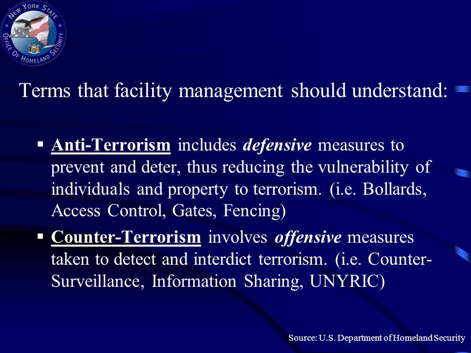 Terms that facility management should understand:  Anti-Terrorism includes defensive measures to prevent and deter, thus reducing the vulnerability of individuals and property to terrorism.