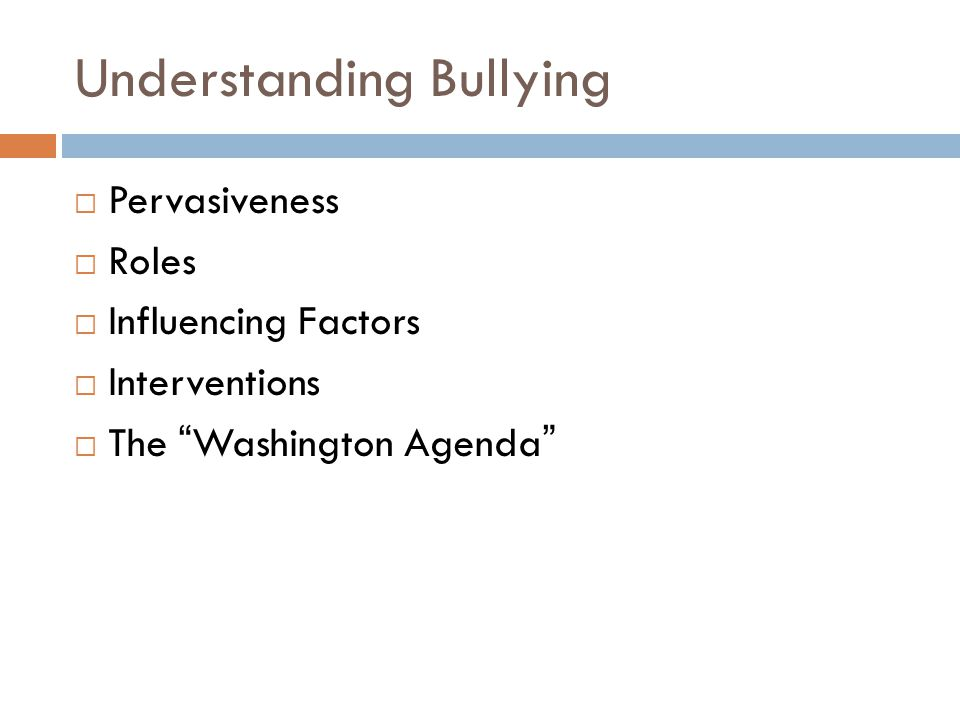 "Understanding Bullying  Pervasiveness  Roles  Influencing Factors  Interventions  The ""Washington Agenda"""