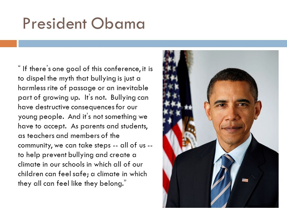 President Obama If there's one goal of this conference, it is to dispel the myth that bullying is just a harmless rite of passage or an inevitable part of growing up.