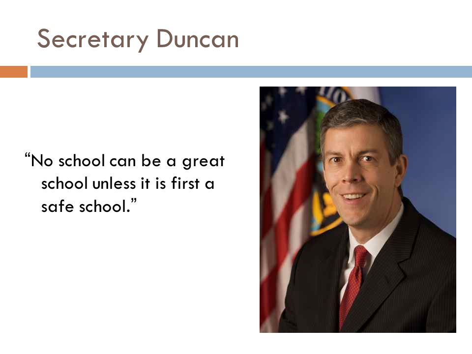 Secretary Duncan No school can be a great school unless it is first a safe school.