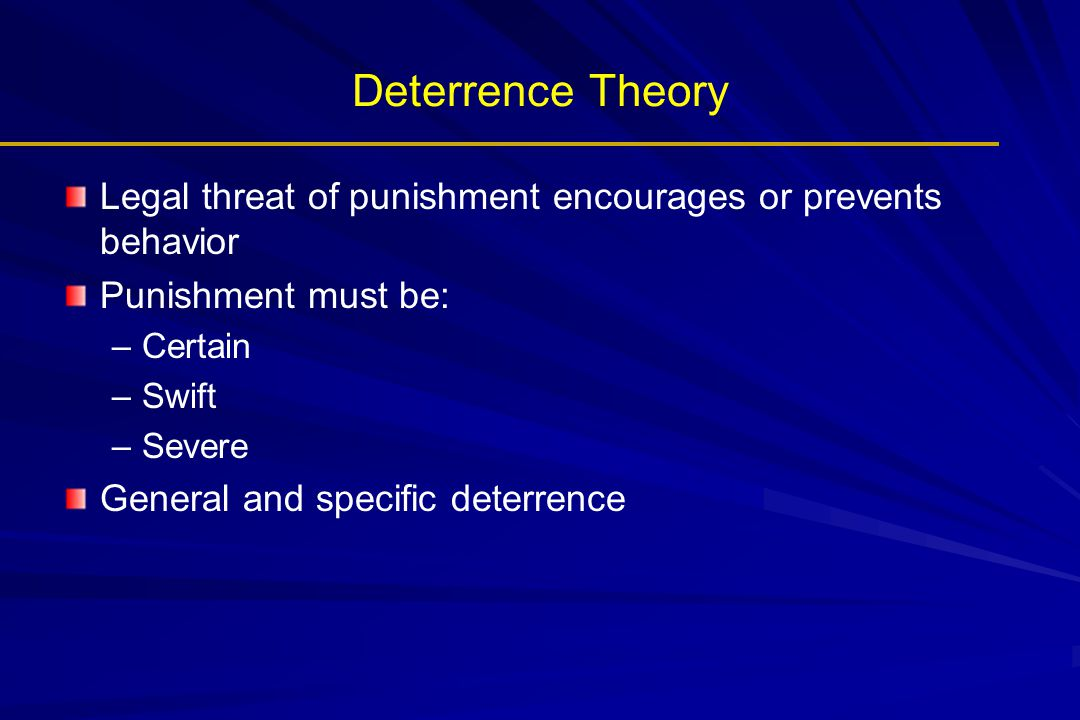 Deterrence Theory Legal threat of punishment encourages or prevents behavior Punishment must be: – –Certain – –Swift – –Severe General and specific de