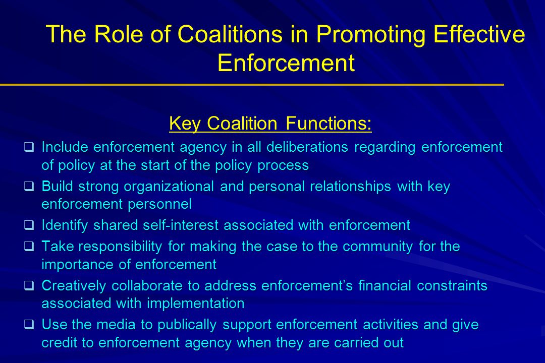 The Role of Coalitions in Promoting Effective Enforcement Key Coalition Functions:  Include enforcement agency in all deliberations regarding enforcement of policy at the start of the policy process  Build strong organizational and personal relationships with key enforcement personnel  Identify shared self-interest associated with enforcement  Take responsibility for making the case to the community for the importance of enforcement  Creatively collaborate to address enforcement's financial constraints associated with implementation  Use the media to publically support enforcement activities and give credit to enforcement agency when they are carried out