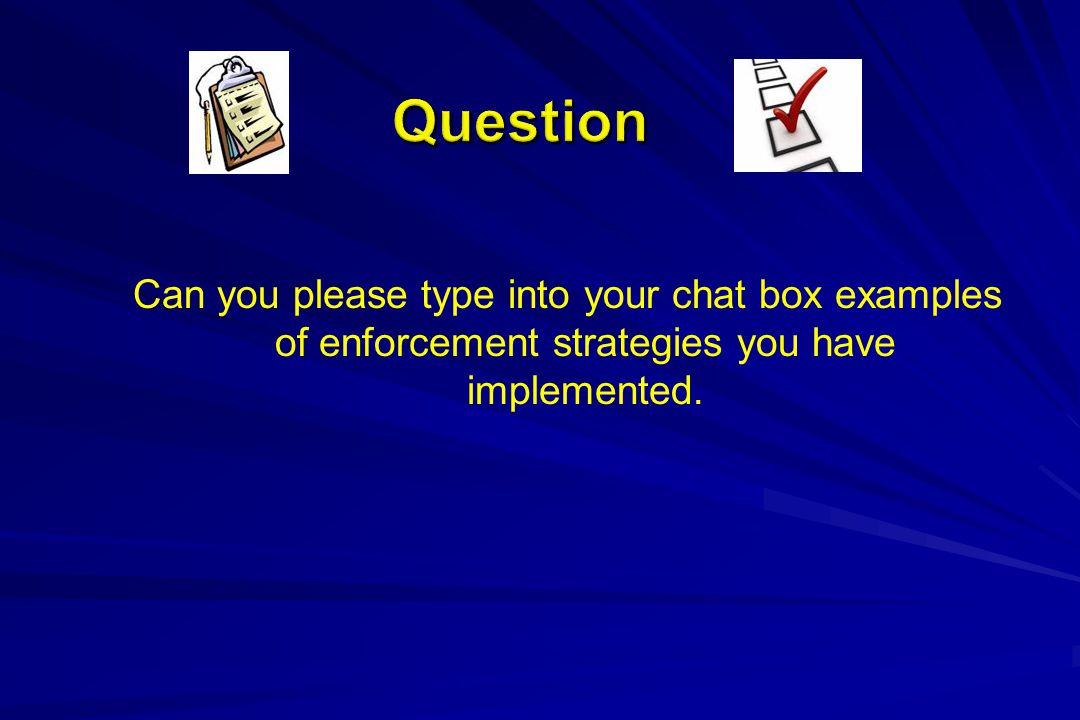 Can you please type into your chat box examples of enforcement strategies you have implemented.