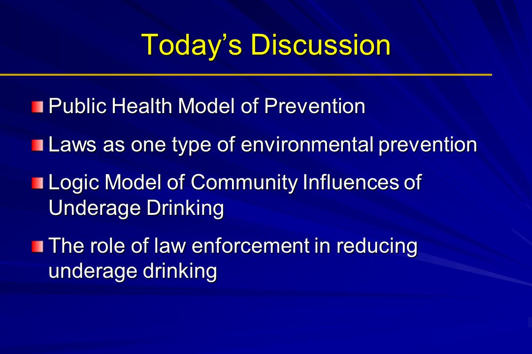 Today's Discussion Public Health Model of Prevention Laws as one type of environmental prevention Logic Model of Community Influences of Underage Drin