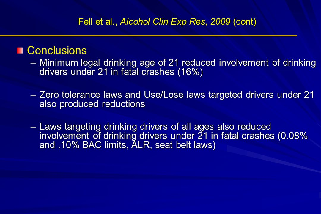 Fell et al., Alcohol Clin Exp Res, 2009 (cont) Conclusions –Minimum legal drinking age of 21 reduced involvement of drinking drivers under 21 in fatal crashes (16%) –Zero tolerance laws and Use/Lose laws targeted drivers under 21 also produced reductions –Laws targeting drinking drivers of all ages also reduced involvement of drinking drivers under 21 in fatal crashes (0.08% and.10% BAC limits, ALR, seat belt laws)