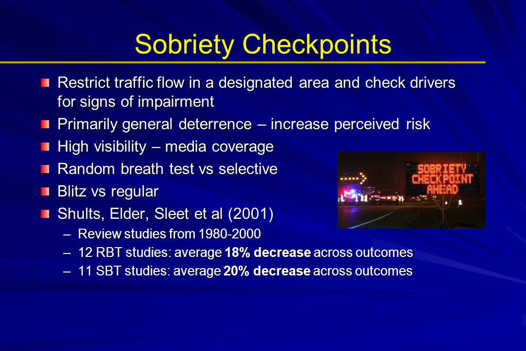Sobriety Checkpoints Restrict traffic flow in a designated area and check drivers for signs of impairment Primarily general deterrence – increase perc