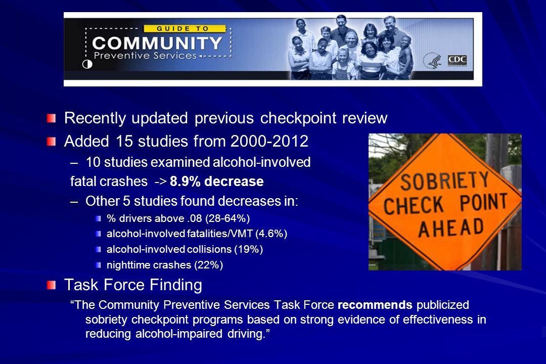 Recently updated previous checkpoint review Added 15 studies from 2000-2012 – –10 studies examined alcohol-involved fatal crashes -> 8.9% decrease – –