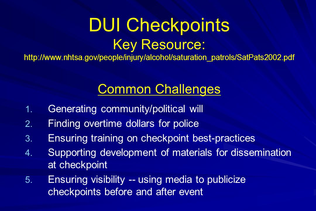 DUI Checkpoints Key Resource: http://www.nhtsa.gov/people/injury/alcohol/saturation_patrols/SatPats2002.pdf Common Challenges 1.