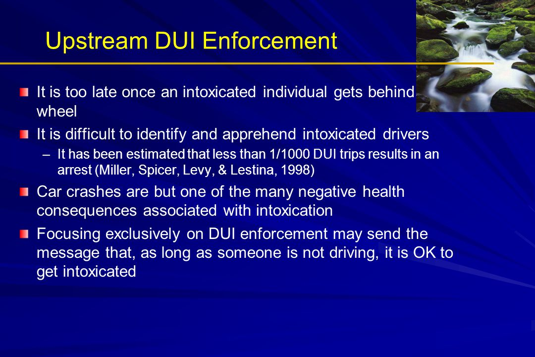 Upstream DUI Enforcement It is too late once an intoxicated individual gets behind the wheel It is difficult to identify and apprehend intoxicated drivers – –It has been estimated that less than 1/1000 DUI trips results in an arrest (Miller, Spicer, Levy, & Lestina, 1998) Car crashes are but one of the many negative health consequences associated with intoxication Focusing exclusively on DUI enforcement may send the message that, as long as someone is not driving, it is OK to get intoxicated