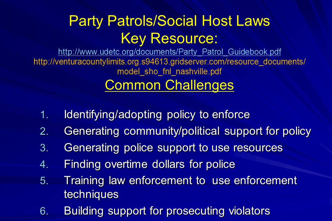 Party Patrols/Social Host Laws Key Resource: http://www.udetc.org/documents/Party_Patrol_Guidebook.pdf http://venturacountylimits.org.s94613.gridserver.com/resource_documents/ model_sho_fnl_nashville.pdf Common Challenges http://www.udetc.org/documents/Party_Patrol_Guidebook.pdf 1.