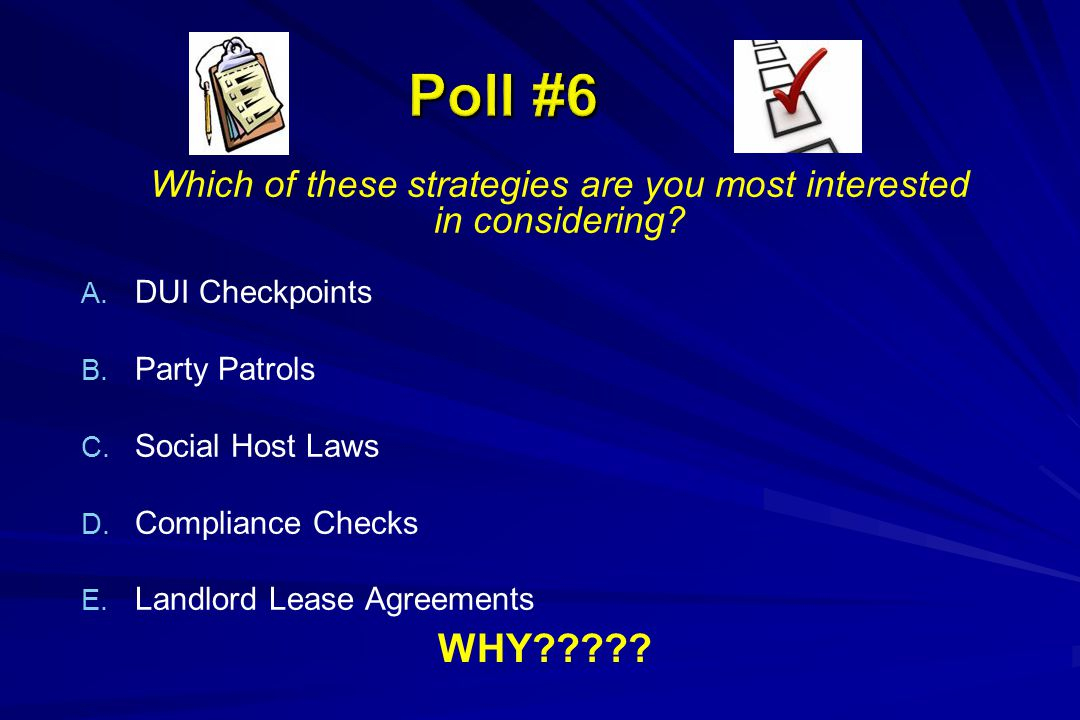 Which of these strategies are you most interested in considering? A. A. DUI Checkpoints B. B. Party Patrols C. C. Social Host Laws D. D. Compliance Ch