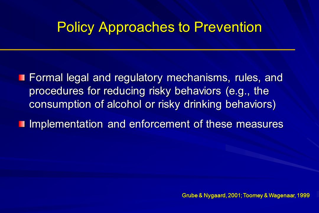 Policy Approaches to Prevention Formal legal and regulatory mechanisms, rules, and procedures for reducing risky behaviors (e.g., the consumption of a
