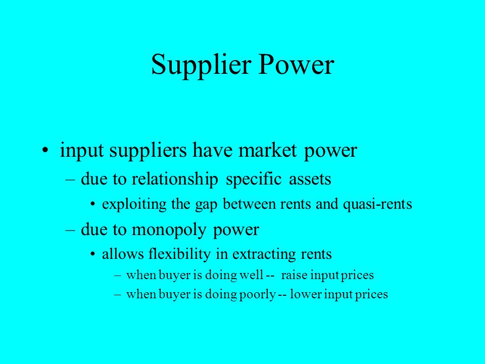 Supplier Power input suppliers have market power –due to relationship specific assets exploiting the gap between rents and quasi-rents –due to monopol