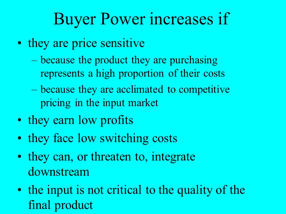 Buyer Power increases if they are price sensitive –because the product they are purchasing represents a high proportion of their costs –because they a