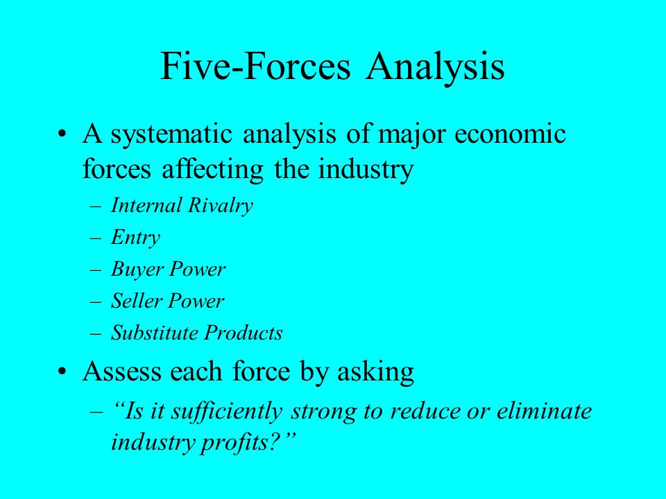 Five-Forces Analysis A systematic analysis of major economic forces affecting the industry –Internal Rivalry –Entry –Buyer Power –Seller Power –Substi