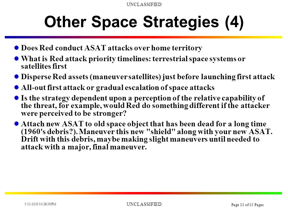 UNCLASSIFIED 5/11/2015 10:30:14 PM UNCLASSIFIED Page 32 of 33 Pages Other Space Strategies (3) Destroy Blue space infrastructure to have a long term impact on Blue space capabilities even after the war s end Disrupt Blue space attacks so they become uncoordinated Constantly shift points of application of space control weapons to confuse adversary response Cut off Blue access to satellites Herd Blue space communications paths to those that are more easily monitored by Red SIGINT assets Attack key Blue space personnel and technicians Allocate space defenses according to priority of space system defended Does Red conduct an active (attack ASAT s) or passive defense (satellite hardening)