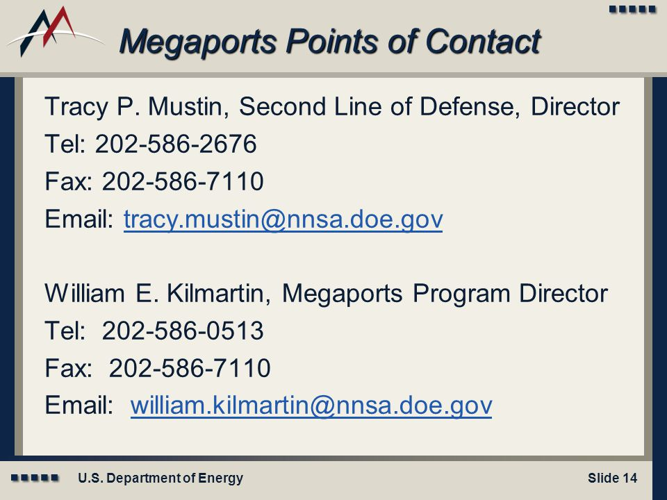 U.S. Department of EnergySlide 14 Megaports Points of Contact Tracy P. Mustin, Second Line of Defense, Director Tel: 202-586-2676 Fax: 202-586-7110 Em