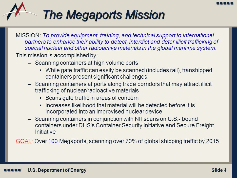 U.S. Department of EnergySlide 4 The Megaports Mission MISSION: To provide equipment, training, and technical support to international partners to enh