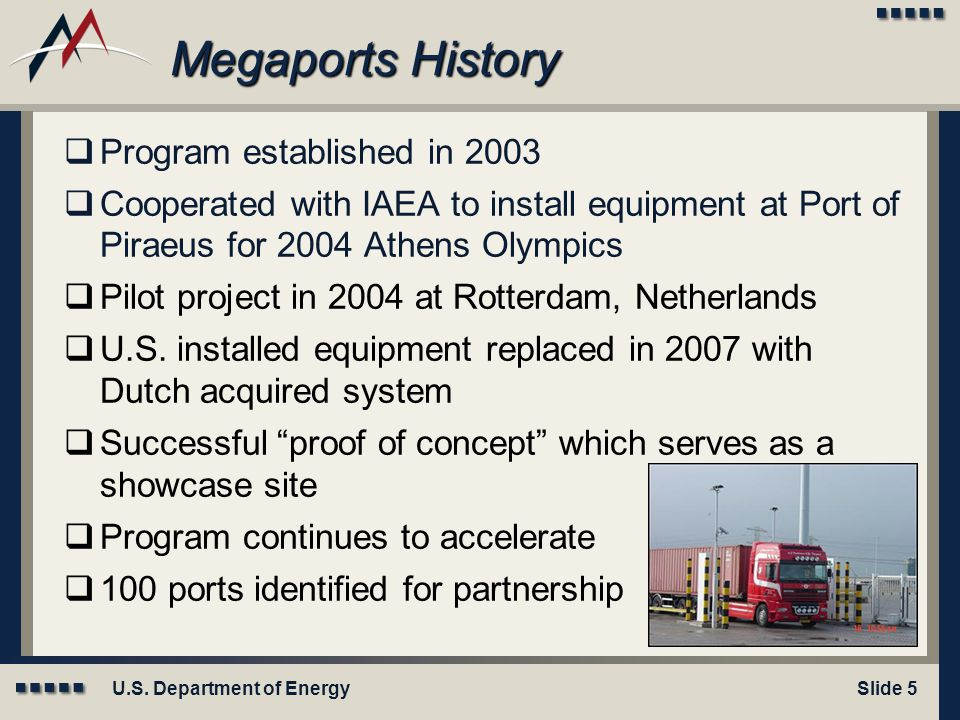 U.S. Department of EnergySlide 5 Megaports History  Program established in 2003  Cooperated with IAEA to install equipment at Port of Piraeus for 20