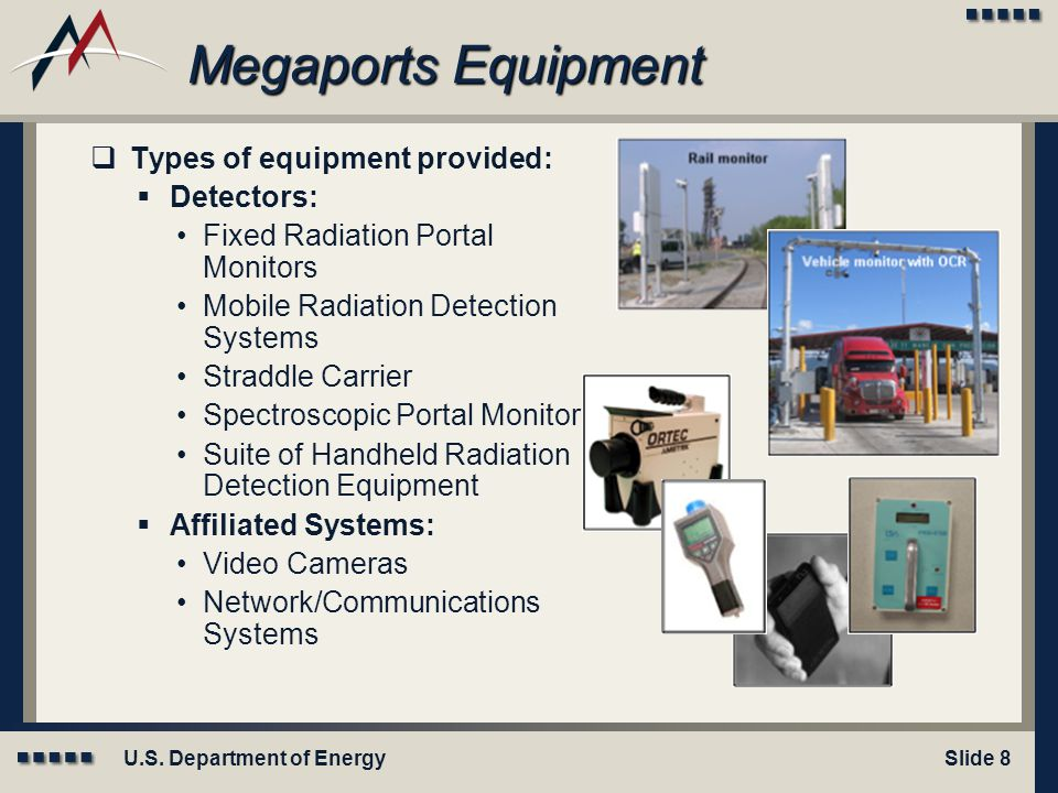 U.S. Department of EnergySlide 8 Megaports Equipment  Types of equipment provided:  Detectors: Fixed Radiation Portal Monitors Mobile Radiation Dete