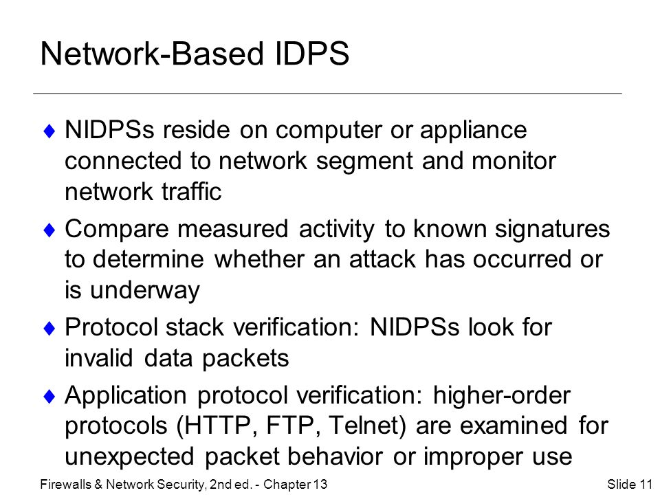 Network-Based IDPS  NIDPSs reside on computer or appliance connected to network segment and monitor network traffic  Compare measured activity to known signatures to determine whether an attack has occurred or is underway  Protocol stack verification: NIDPSs look for invalid data packets  Application protocol verification: higher-order protocols (HTTP, FTP, Telnet) are examined for unexpected packet behavior or improper use Slide 11Firewalls & Network Security, 2nd ed.
