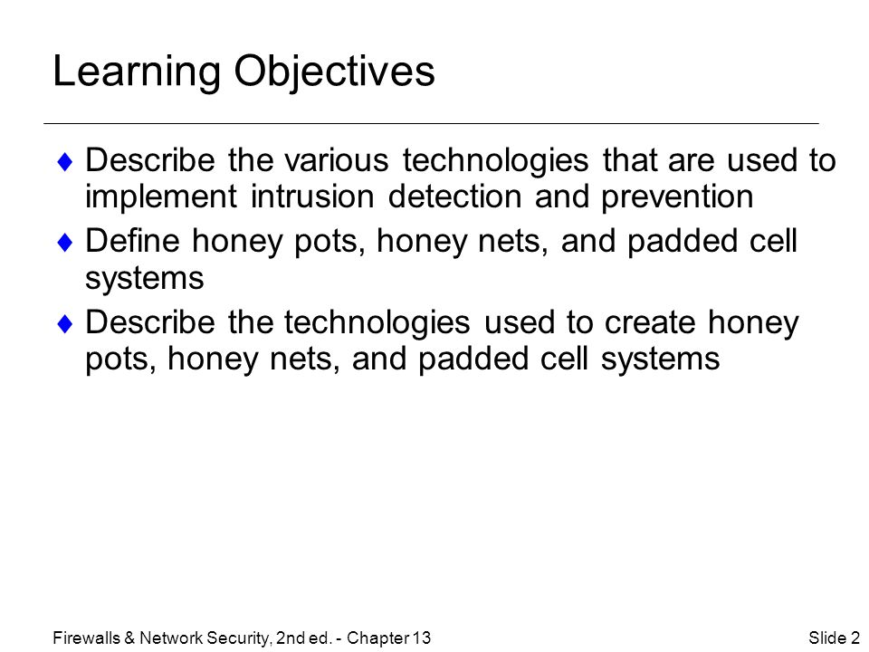 Learning Objectives  Describe the various technologies that are used to implement intrusion detection and prevention  Define honey pots, honey nets, and padded cell systems  Describe the technologies used to create honey pots, honey nets, and padded cell systems Slide 2Firewalls & Network Security, 2nd ed.