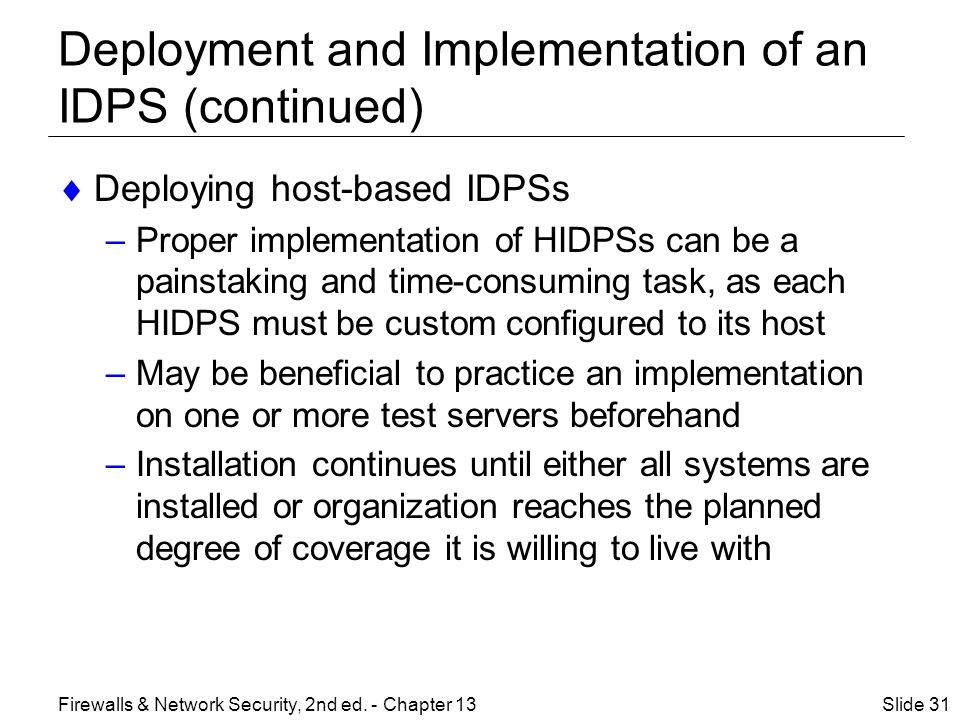 Deployment and Implementation of an IDPS (continued)  Deploying host-based IDPSs –Proper implementation of HIDPSs can be a painstaking and time-consuming task, as each HIDPS must be custom configured to its host –May be beneficial to practice an implementation on one or more test servers beforehand –Installation continues until either all systems are installed or organization reaches the planned degree of coverage it is willing to live with Slide 31Firewalls & Network Security, 2nd ed.